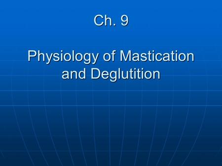 Ch. 9 Physiology of Mastication and Deglutition. Introductory Terms Dysphagia: A disorder of swallowing Dysphagia: A disorder of swallowing Bolus: ball.