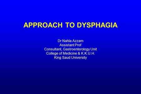 APPROACH TO DYSPHAGIA Dr Nahla Azzam Assistant Prof Consultant, Gastroenterology Unit College of Medicine & K.K.U.H. King Saud University.