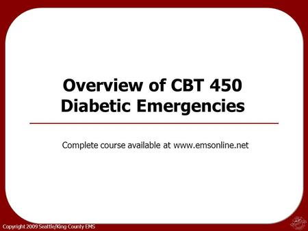 Copyright 2009 Seattle/King County EMS Overview of CBT 450 Diabetic Emergencies Complete course available at www.emsonline.net.