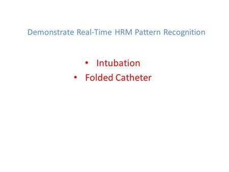 Demonstrate Real-Time HRM Pattern Recognition Intubation Folded Catheter.