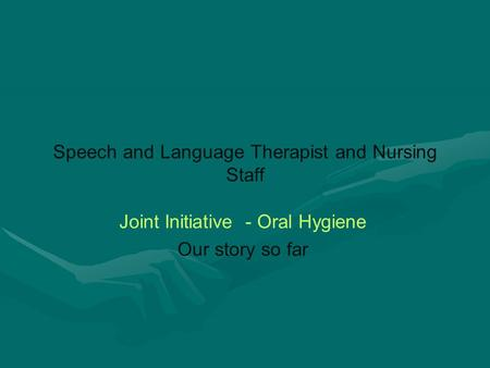 Speech and Language Therapist and Nursing Staff Joint Initiative - Oral Hygiene Our story so far.