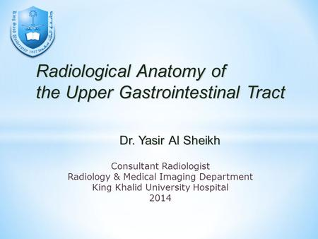 Radiological Anatomy of the Upper Gastrointestinal Tract Consultant Radiologist Radiology & Medical Imaging Department King Khalid University Hospital.
