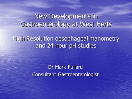 New Developments in Gastroenterology at West Herts High Resolution oesophageal manometry and 24 hour pH studies Dr Mark Fullard Consultant Gastroenterologist.
