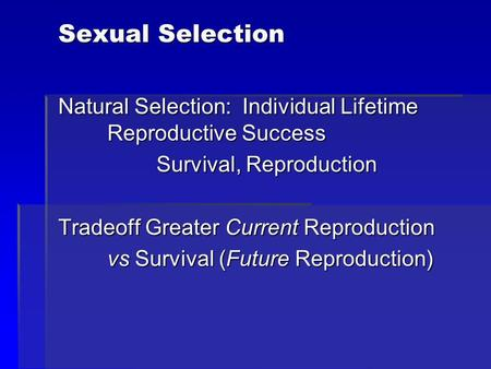 Sexual Selection Natural Selection: Individual Lifetime Reproductive Success Survival, Reproduction Tradeoff Greater Current Reproduction vs Survival (Future.