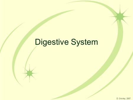 Digestive System D. Crowley, 2007. Digestive System To be able to label the digestive system, and explain the function of each part.
