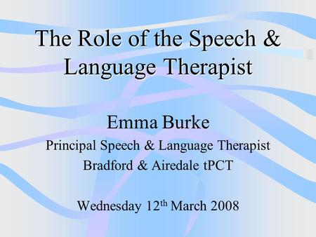 The Role of the Speech & Language Therapist Emma Burke Principal Speech & Language Therapist Bradford & Airedale tPCT Wednesday 12 th March 2008.