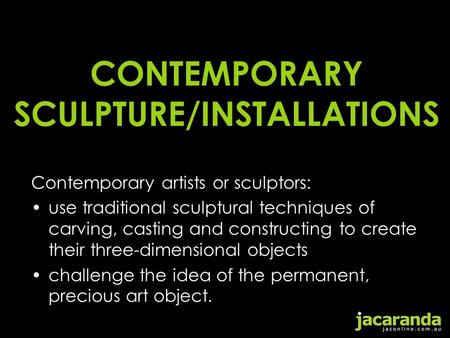 CONTEMPORARY SCULPTURE/INSTALLATIONS Contemporary artists or sculptors: use traditional sculptural techniques of carving, casting and constructing to create.
