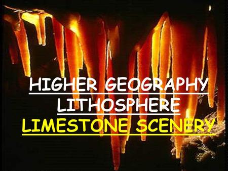 HIGHER GEOGRAPHY LITHOSPHERE LIMESTONE SCENERY. LIMESTONE -UNDERGROUND FEATURES Caves and Caverns Tunnels, passages and sumps Potholes, sinkholes, swallow.