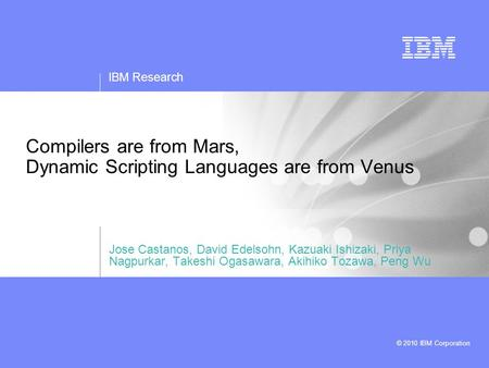 IBM Research © 2010 IBM Corporation Compilers are from Mars, Dynamic Scripting Languages are from Venus Jose Castanos, David Edelsohn, Kazuaki Ishizaki,