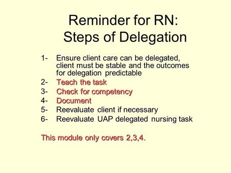 Reminder for RN: Steps of Delegation 1-Ensure client care can be delegated, client must be stable and the outcomes for delegation predictable 2-Teach the.
