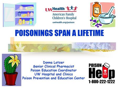 POISONINGS SPAN A LIFETIME Donna Lotzer Senior Clinical Pharmacist Poison Education Coordinator UW Hospital and Clinics Poison Prevention and Education.