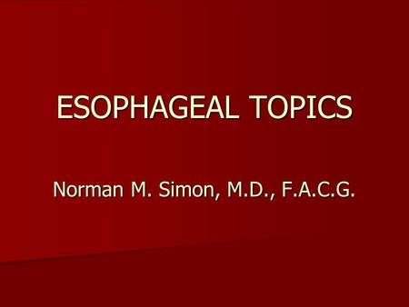 ESOPHAGEAL TOPICS Norman M. Simon, M.D., F.A.C.G..