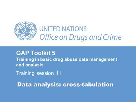 Data analysis: cross-tabulation GAP Toolkit 5 Training in basic drug abuse data management and analysis Training session 11.