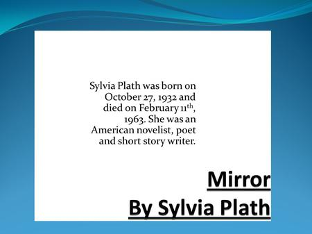 Mirror By Sylvia Plath Sylvia Plath was born on October 27, 1932 and died on February 11th, 1963. She was an American novelist, poet and short story writer.