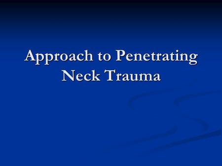 Approach to Penetrating Neck Trauma. A case… BK, 49 yo male self-inflicted stab wound to neck BK, 49 yo male self-inflicted stab wound to neck Found by.