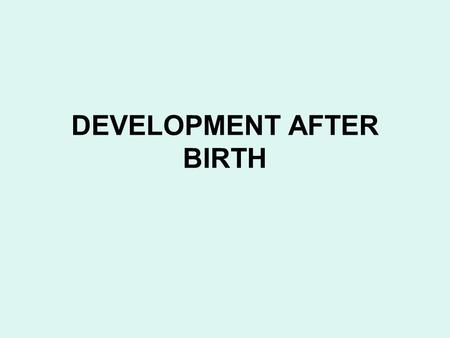 DEVELOPMENT AFTER BIRTH. The general pattern of physical development after birth is a continuation of the pattern of the late fetal period : rapid growth.