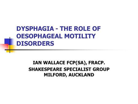 DYSPHAGIA - THE ROLE OF OESOPHAGEAL MOTILITY DISORDERS IAN WALLACE FCP(SA), FRACP. SHAKESPEARE SPECIALIST GROUP MILFORD, AUCKLAND.