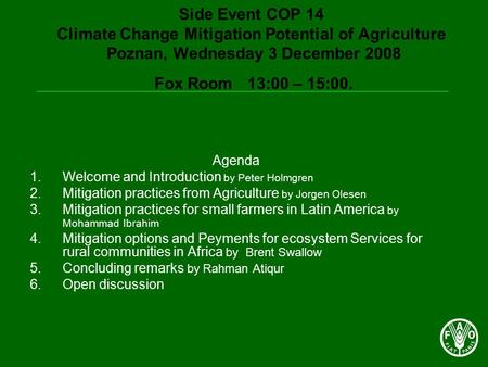 Side Event COP 14 Climate Change Mitigation Potential of Agriculture Poznan, Wednesday 3 December 2008 Fox Room 13:00 – 15:00. Agenda 1.Welcome and Introduction.