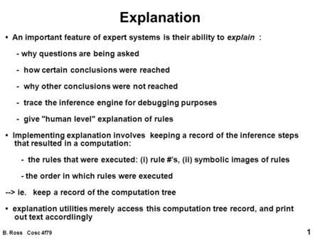 B. Ross Cosc 4f79 1 Explanation An important feature of expert systems is their ability to explain : - why questions are being asked - how certain conclusions.