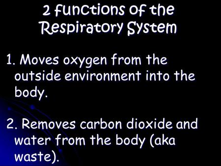 2 functions of the Respiratory System 1. Moves oxygen from the outside environment into the body. 2. Removes carbon dioxide and water from the body (aka.