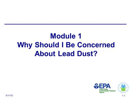 6/11/03 1-1 Module 1 Why Should I Be Concerned About Lead Dust?