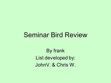 Seminar Bird Review By frank List developed by: JohnV. & Chris W.