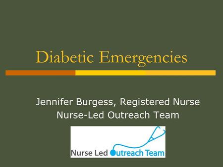 Diabetic Emergencies Jennifer Burgess, Registered Nurse Nurse-Led Outreach Team.