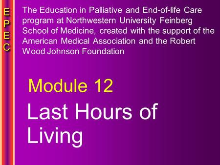 EPECEPECEPECEPEC EPECEPECEPECEPEC Last Hours of Living Module 12 The Education in Palliative and End-of-life Care program at Northwestern University Feinberg.