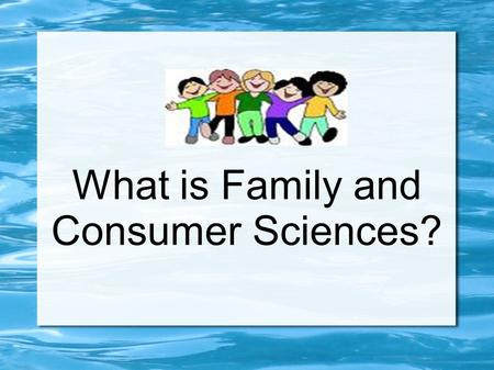 What is Family and Consumer Sciences?. Any Ideas???