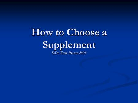 How to Choose a Supplement ©Dr. Kevin Passero 2005.