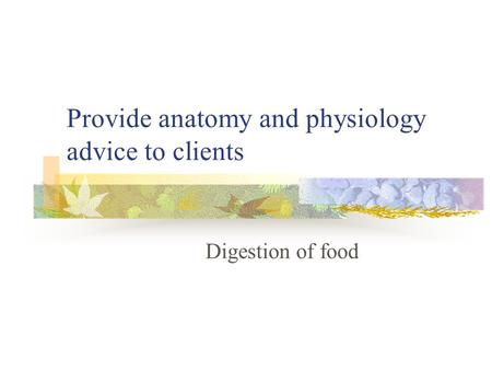 Provide anatomy and physiology advice to clients Digestion of food.