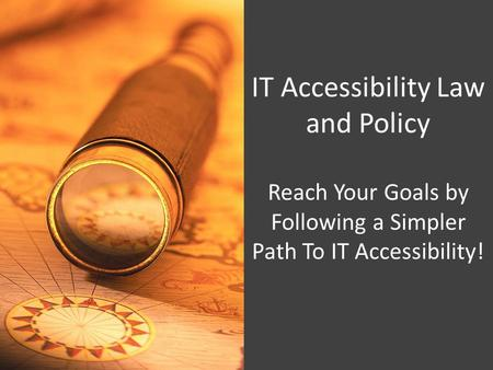 IT Accessibility Law and Policy Reach Your Goals by Following a Simpler Path To IT Accessibility!
