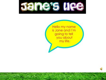 Hello my name is Jane and I'm going to tell you about my life.