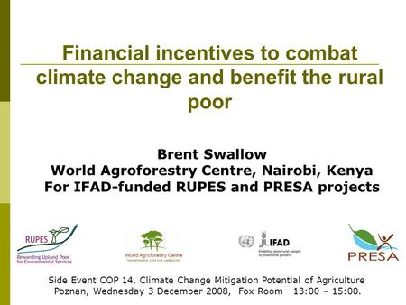 Financial incentives to combat climate change and benefit the rural poor Side Event COP 14, Climate Change Mitigation Potential of Agriculture Poznan,