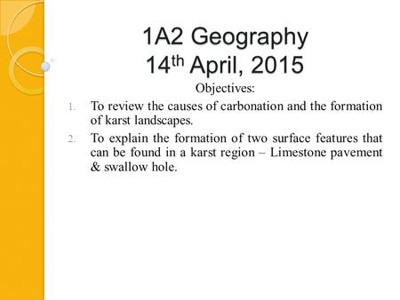 1A2 Geography 14 th April, 2015 Objectives: 1. To review the causes of carbonation and the formation of karst landscapes. 2. To explain the formation of.