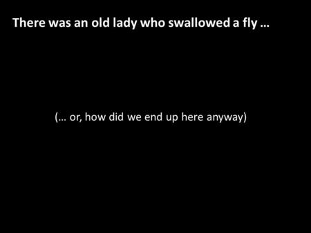 (… or, how did we end up here anyway) There was an old lady who swallowed a fly …