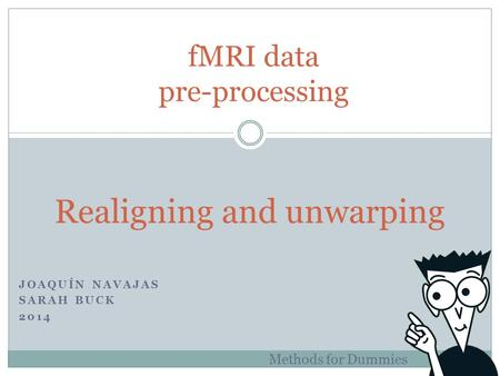 JOAQUÍN NAVAJAS SARAH BUCK 2014 fMRI data pre-processing Methods for Dummies Realigning and unwarping.
