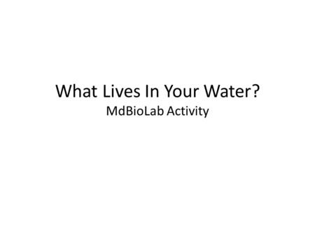 What Lives In Your Water? MdBioLab Activity. Basic Learning Goals Students will understand the connection between water quality and Human health Waterborne.