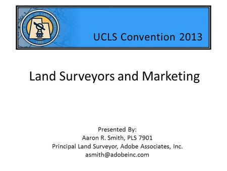 Land Surveyors and Marketing Presented By: Aaron R. Smith, PLS 7901 Principal Land Surveyor, Adobe Associates, Inc. UCLS Convention.