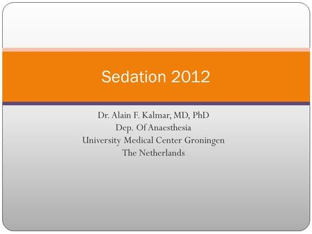 Dr. Alain F. Kalmar, MD, PhD Dep. Of Anaesthesia University Medical Center Groningen The Netherlands Sedation 2012.