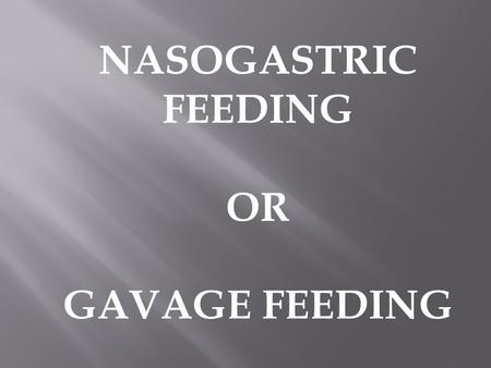 NASOGASTRIC FEEDING OR GAVAGE FEEDING.