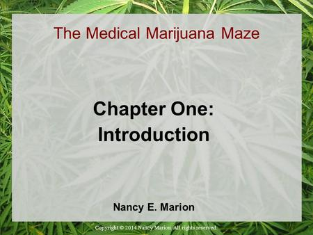 The Medical Marijuana Maze Chapter One: Introduction Nancy E. Marion Copyright © 2014 Nancy Marion. All rights reserved.
