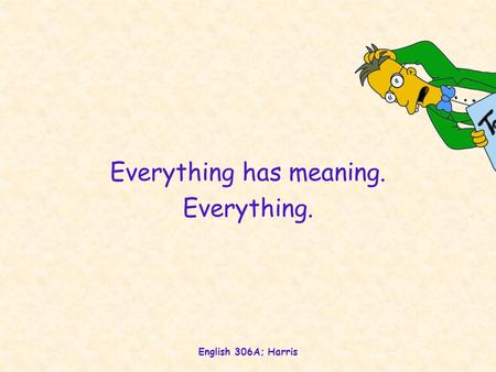 English 306A; Harris Everything has meaning. Everything.