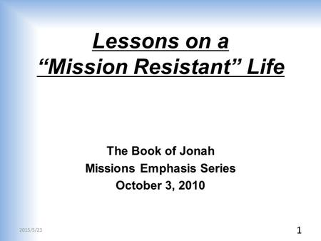 "Lessons on a ""Mission Resistant"" Life The Book of Jonah Missions Emphasis Series October 3, 2010 2015/5/23 1."