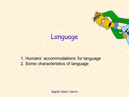 English 306A; Harris Language 1. Humans' accommodations for language 2. Some characteristics of language.