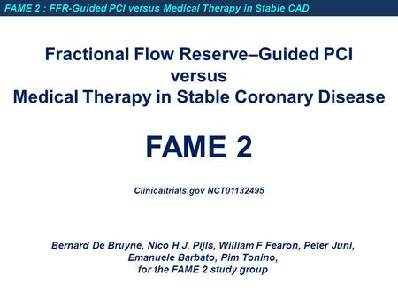 Fractional Flow Reserve–Guided PCI versus Medical Therapy in Stable Coronary Disease FAME 2 Clinicaltrials.gov NCT01132495 Bernard De Bruyne, Nico H.J.