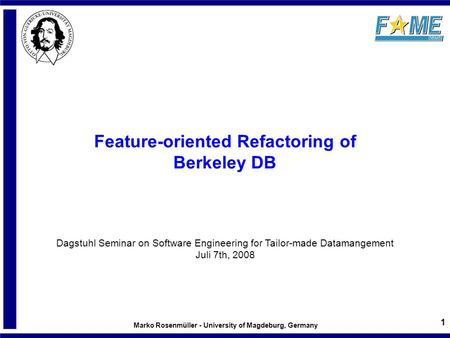 Marko Rosenmüller - University of Magdeburg, Germany 1 Feature-oriented Refactoring of Berkeley DB Dagstuhl Seminar on Software Engineering for Tailor-made.