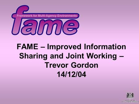 FAME – Improved Information Sharing and Joint Working – Trevor Gordon 14/12/04.
