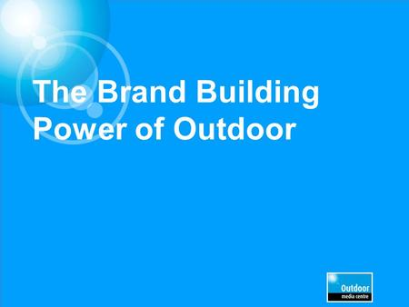 The Brand Building Power of Outdoor. WE NEEDED TO ESTABLISH THE ROLE OF MEDIA IN BRAND DEVELOPMENT.
