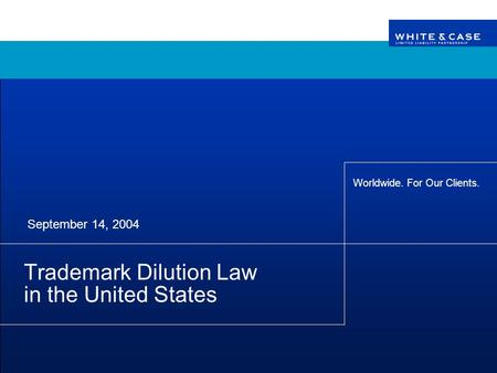 Worldwide. For Our Clients. Trademark Dilution Law in the United States September 14, 2004.